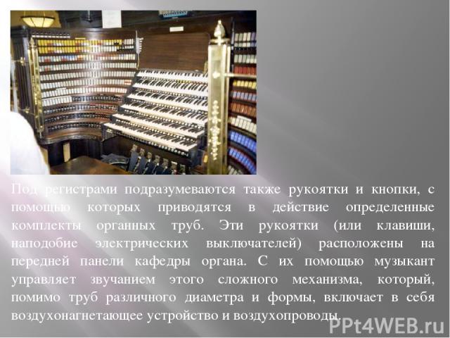 Под регистрами подразумеваются также рукоятки и кнопки, с помощью которых приводятся в действие определенные комплекты органных труб. Эти рукоятки (или клавиши, наподобие электрических выключателей) расположены на передней панели кафедры органа. С и…