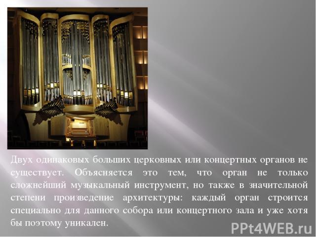 Двух одинаковых больших церковных или концертных органов не существует. Объясняется это тем, что орган не только сложнейший музыкальный инструмент, но также в значительной степени произведение архитектуры: каждый орган строится специально для данног…