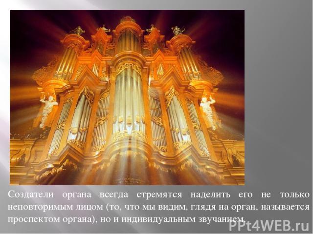 Создатели органа всегда стремятся наделить его не только неповторимым лицом (то, что мы видим, глядя на орган, называется проспектом органа), но и индивидуальным звучанием.