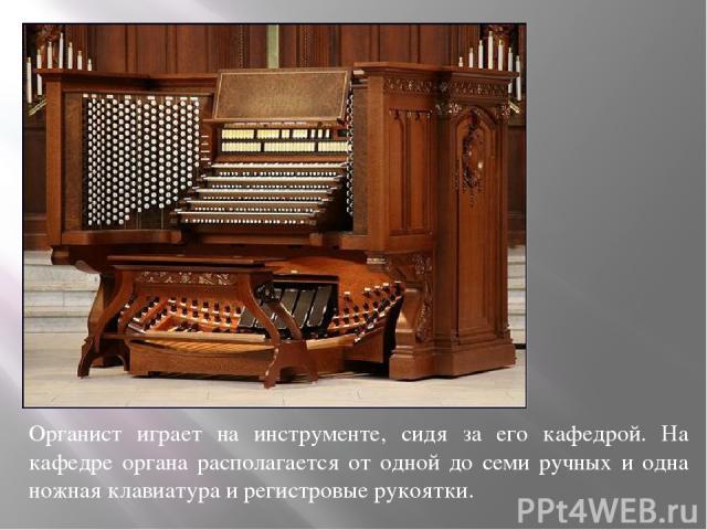 Органист играет на инструменте, сидя за его кафедрой. На кафедре органа располагается от одной до семи ручных и одна ножная клавиатура и регистровые рукоятки.