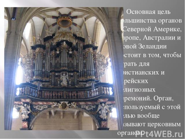 Основная цель большинства органов в Северной Америке, Европе, Австралии и Новой Зеландии состоит в том, чтобы играть для христианских и еврейских религиозных церемоний. Орган, используемый с этой целью вообще называют церковным органом.