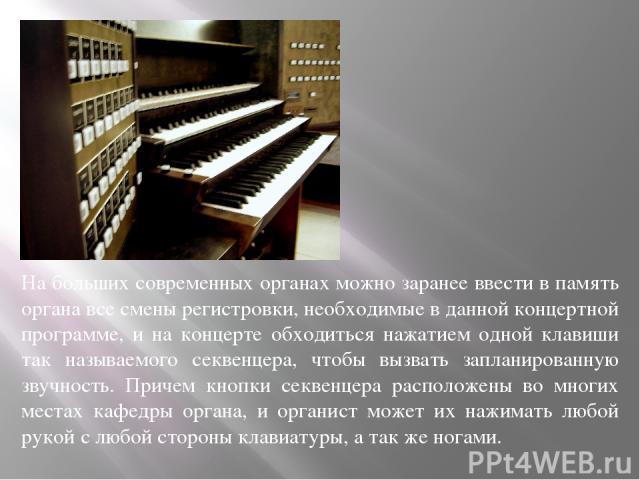 На больших современных органах можно заранее ввести в память органа все смены регистровки, необходимые в данной концертной программе, и на концерте обходиться нажатием одной клавиши так называемого секвенцера, чтобы вызвать запланированную звучность…