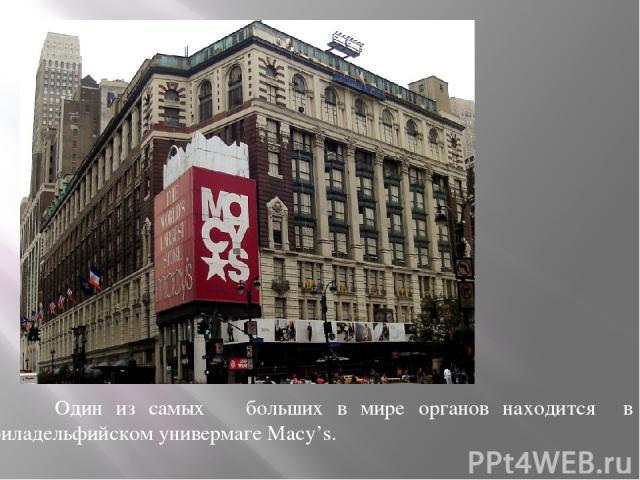 Один из самых больших в мире органов находится в филадельфийском универмаге Macy's.