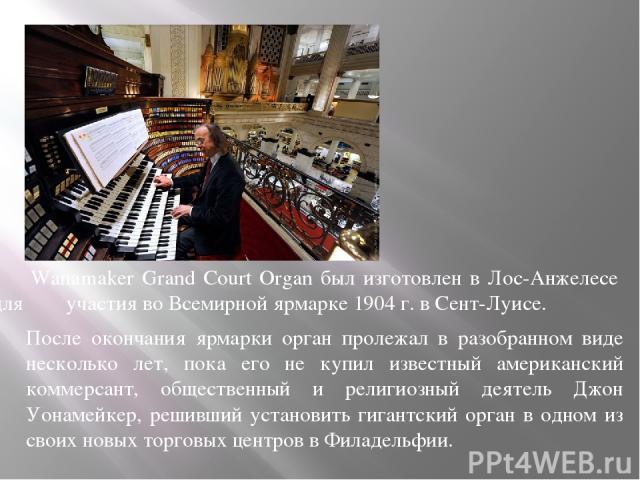Wanamaker Grand Court Organ был изготовлен в Лос-Анжелесе для участия во Всемирной ярмарке 1904 г. в Сент-Луисе. После окончания ярмарки орган пролежал в разобранном виде несколько лет, пока его не купил известный американский коммерсант, общественн…
