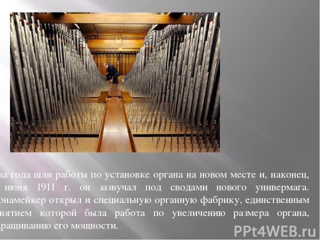 Два года шли работы по установке органа на новом месте и, наконец, 6 июня 1911 г. он зазвучал под сводами нового универмага. Уонамейкер открыл и специальную органную фабрику, единственным занятием которой была работа по увеличению размера органа, на…