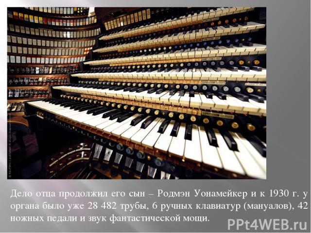 Дело отца продолжил его сын – Родмэн Уонамейкер и к 1930 г. у органа было уже 28 482 трубы, 6 ручных клавиатур (мануалов), 42 ножных педали и звук фантастической мощи.