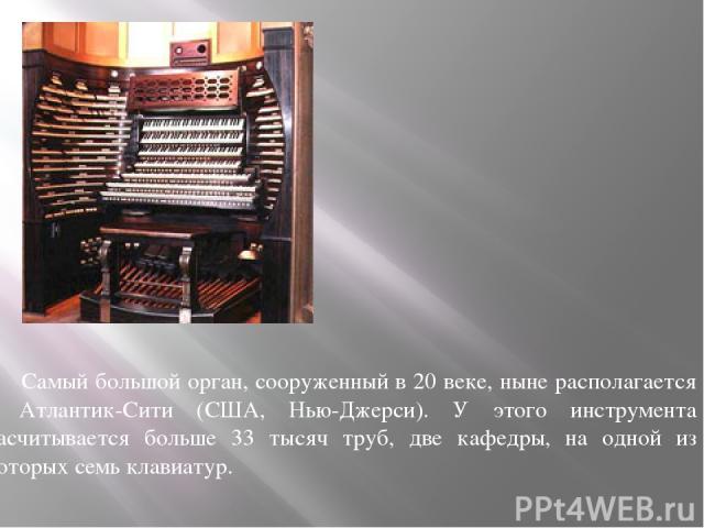 Самый большой орган, сооруженный в 20 веке, ныне располагается в Атлантик-Сити (США, Нью-Джерси). У этого инструмента насчитывается больше 33 тысяч труб, две кафедры, на одной из которых семь клавиатур.