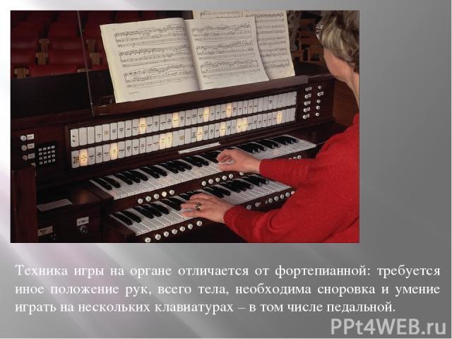 Техника игры на органе отличается от фортепианной: требуется иное положение рук, всего тела, необходима сноровка и умение играть на нескольких клавиатурах – в том числе педальной.