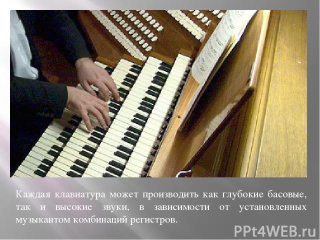 Каждая клавиатура может производить как глубокие басовые, так и высокие звуки, в зависимости от установленных музыкантом комбинаций регистров.