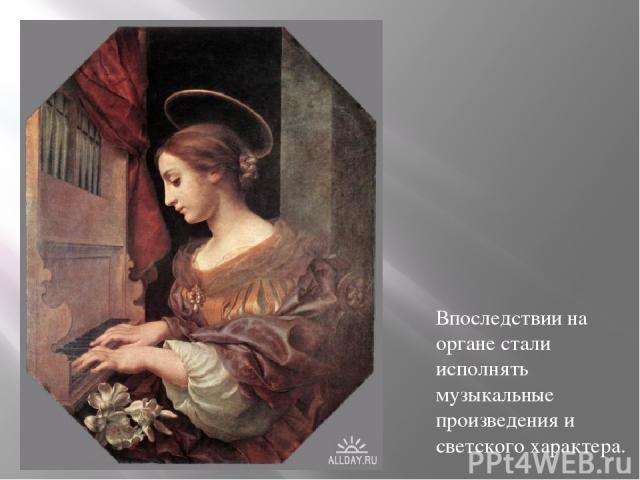 Впоследствии на органе стали исполнять музыкальные произведения и светского характера.