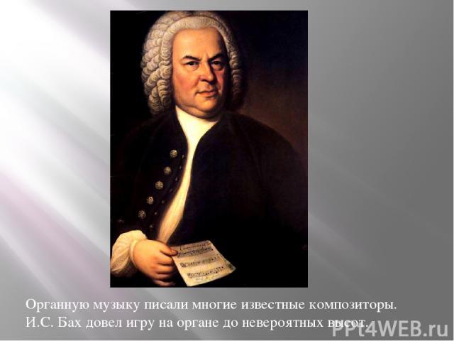 Органную музыку писали многие известные композиторы. И.С. Бах довел игру на органе до невероятных высот.