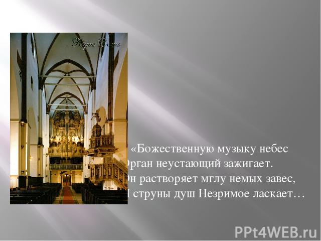 «Божественную музыку небес Орган неустающий зажигает. Он растворяет мглу немых завес, И струны душ Незримое ласкает…