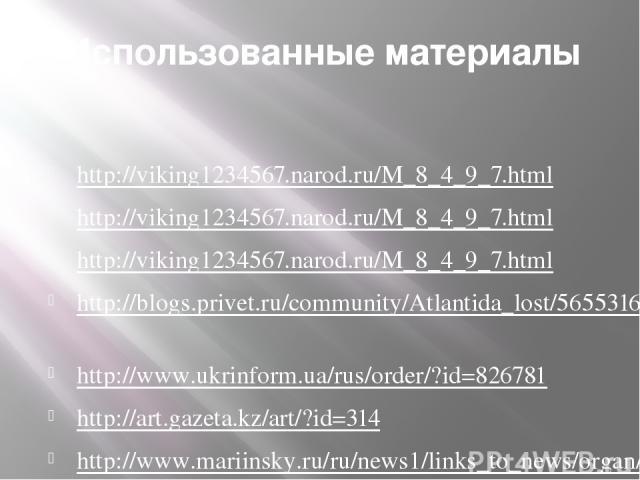 Использованные материалы  http://viking1234567.narod.ru/M_8_4_9_7.html  http://viking1234567.narod.ru/M_8_4_9_7.html http://viking1234567.narod.ru/M_8_4_9_7.html http://blogs.privet.ru/community/Atlantida_lost/56553162 http://www.ukrinform.ua/rus/…