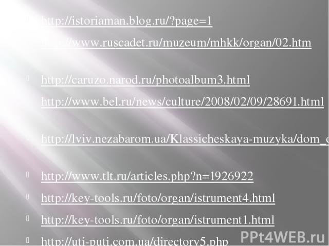 http://istoriaman.blog.ru/?page=1 http://www.ruscadet.ru/muzeum/mhkk/organ/02.htm http://caruzo.narod.ru/photoalbum3.html http://www.bel.ru/news/culture/2008/02/09/28691.html http://lviv.nezabarom.ua/Klassicheskaya-muzyka/dom_organnoymusiki/photo/ h…