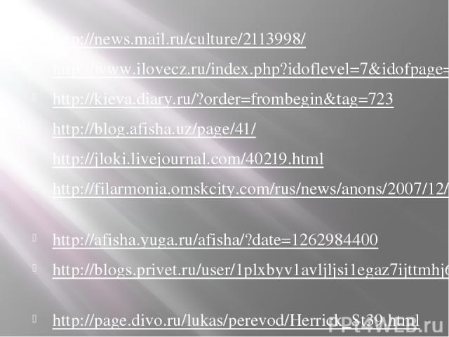 http://news.mail.ru/culture/2113998/ http://www.ilovecz.ru/index.php?idoflevel=7&idofpage=9432 http://kieva.diary.ru/?order=frombegin&tag=723 http://blog.afisha.uz/page/41/ http://jloki.livejournal.com/40219.html http://filarmonia.omskcity.com/rus/n…