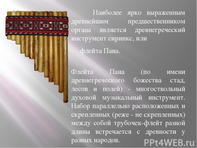 Наиболее ярко выраженным древнейшим предшественником органа является древнегреческий инструмент сиринкс, или флейта Пана. Флейта Пана (по имени древнегреческого божества стад, лесов и полей) - многоствольный духовой музыкальный инструмент. Набор пар…