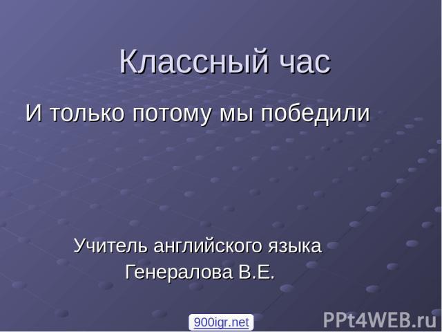Классный час И только потому мы победили Учитель английского языка Генералова В.Е. 900igr.net