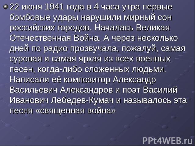 22 июня 1941 года в 4 часа утра первые бомбовые удары нарушили мирный сон российских городов. Началась Великая Отечественная Война. А через несколько дней по радио прозвучала, пожалуй, самая суровая и самая яркая из всех военных песен, когда-либо сл…