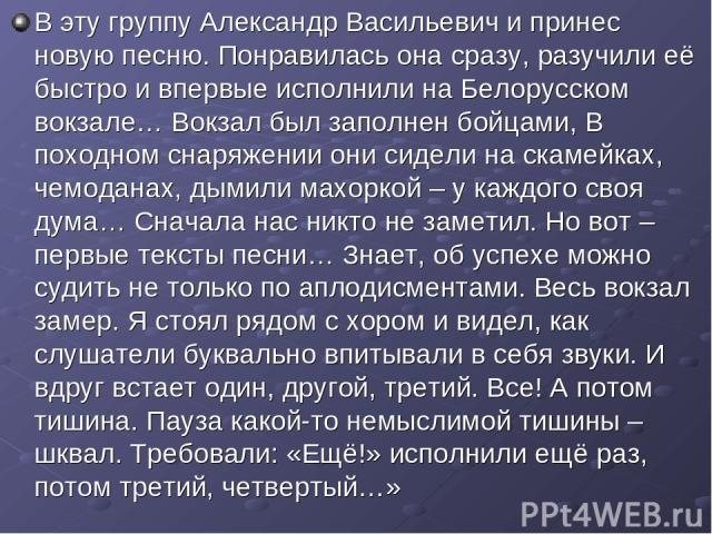 В эту группу Александр Васильевич и принес новую песню. Понравилась она сразу, разучили её быстро и впервые исполнили на Белорусском вокзале… Вокзал был заполнен бойцами, В походном снаряжении они сидели на скамейках, чемоданах, дымили махоркой – у …