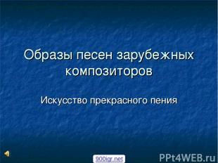 Образы песен зарубежных композиторов Искусство прекрасного пения 900igr.net