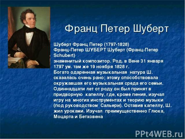 Франц Петер Шуберт Шуберт Франц Петер (1797-1828) Франц-Петер ШУБЕРТ Шуберт (Франц-Петер Schubert) знаменитый композитор. Род. в Вене 31 января 1797 ум. там же 19 ноября 1828 г. Богато одаренная музыкальная натура Ш. сказалась очень рано; этому спос…