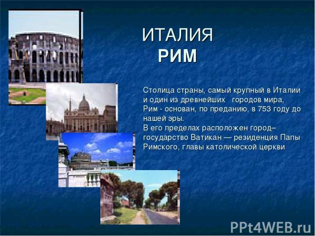 ИТАЛИЯ РИМ Столица страны, самый крупный в Италии и один из древнейших городов мира, Рим - основан, по преданию, в 753 году до нашей эры. В его пределах расположен город–государство Ватикан — резиденция Папы Римского, главы католической церкви ,