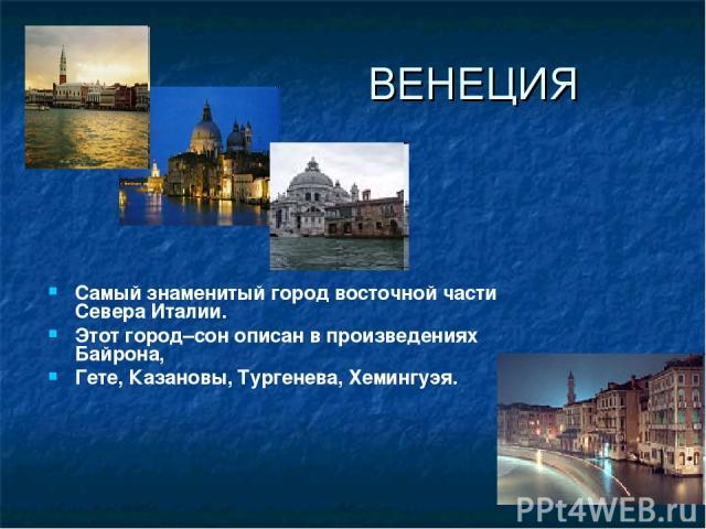 Самый знаменитый город восточной части Севера Италии. Этот город–сон описан в произведениях Байрона, Гете, Казановы, Тургенева, Хемингуэя. ВЕНЕЦИЯ