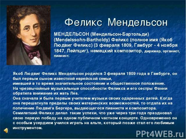 Феликс Мендельсон МЕНДЕЛЬСОН (Мендельсон-Бартольди) (Mendelssohn-Bartholdy) Феликс (полное имя (Якоб Людвиг Феликс) (3 февраля 1809, Гамбург - 4 ноября 1847, Лейпциг), немецкий композитор, дирижер, органист, пианист. Якоб Людвиг Феликс Мендельсон ро…