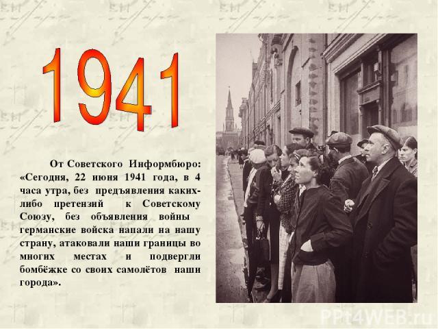 От Советского Информбюро: «Сегодня, 22 июня 1941 года, в 4 часа утра, без предъявления каких-либо претензий к Советскому Союзу, без объявления войны германские войска напали на нашу страну, атаковали наши границы во многих местах и подвергли бомбёжк…