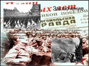 Заключение Как сказал писатель Илья Эренбург, «не мы хотели этой войны». Но, нес