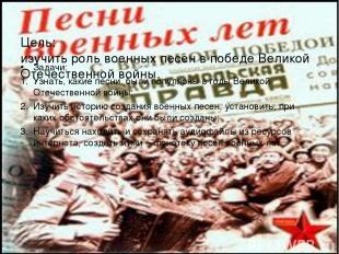 Цель: изучить роль военных песен в победе Великой Отечественной войны. Задачи: У