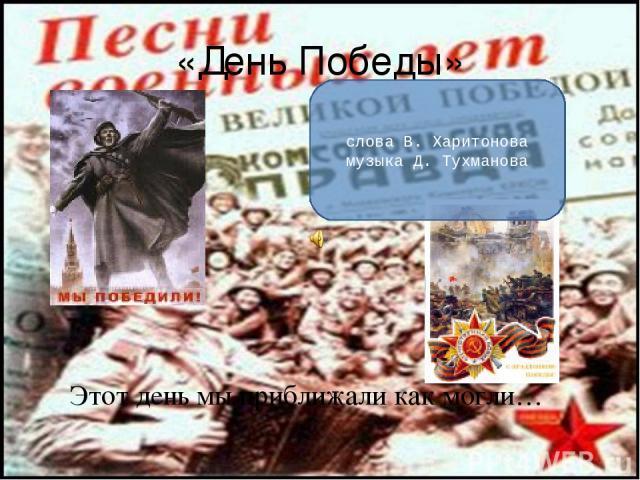 «День Победы» Этот день мы приближали как могли… слова В. Харитонова музыка Д. Тухманова