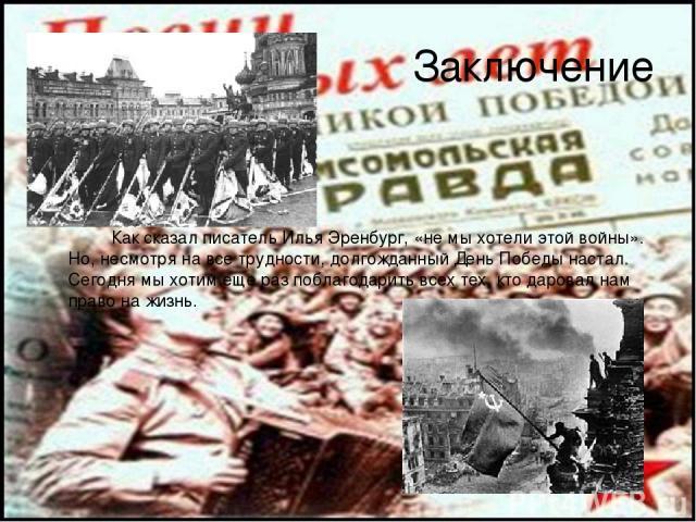 Заключение Как сказал писатель Илья Эренбург, «не мы хотели этой войны». Но, несмотря на все трудности, долгожданный День Победы настал. Сегодня мы хотим еще раз поблагодарить всех тех, кто даровал нам право на жизнь.