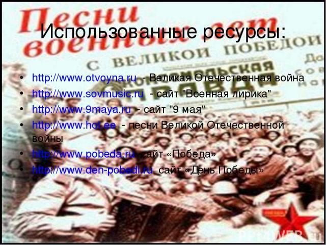 Использованные ресурсы: http://www.otvoyna.ru - Великая Отечественная война http://www.sovmusic.ru - сайт