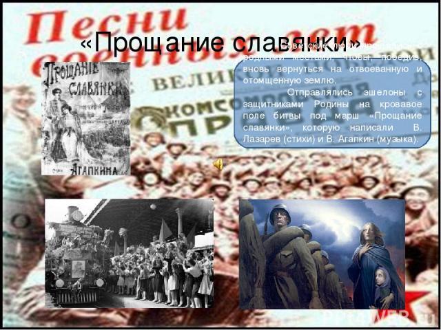 «Прощание славянки» Советские люди прощались с родными местами, чтобы, победив, вновь вернуться на отвоеванную и отомщенную землю. Отправлялись эшелоны с защитниками Родины на кровавое поле битвы под марш «Прощание славянки», которую написали В. Лаз…