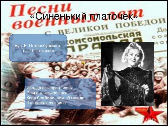 «Синенький платочек» муз. Е. Петерсбурского, сл. Я.Галицкого Двадцать второго июня Ровно в четыре часа Киев бомбили, нам объявили Что началася война