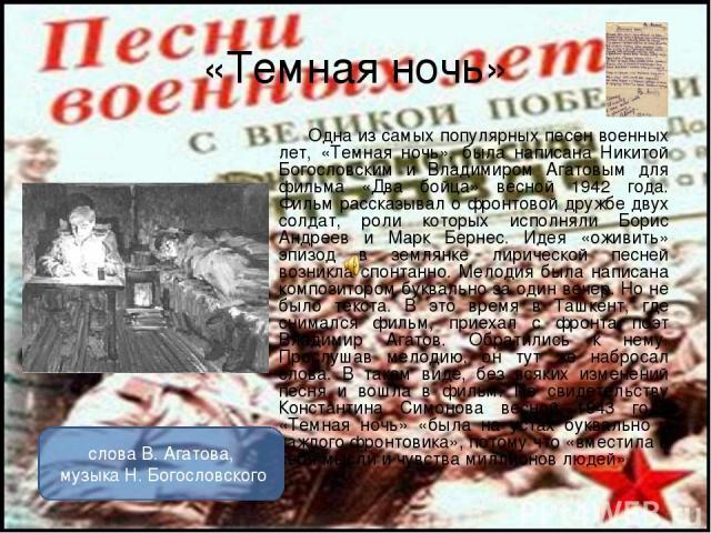 «Темная ночь» Одна из самых популярных песен военных лет, «Темная ночь», была написана Никитой Богословским и Владимиром Агатовым для фильма «Два бойца» весной 1942 года. Фильм рассказывал о фронтовой дружбе двух солдат, роли которых исполняли Борис…