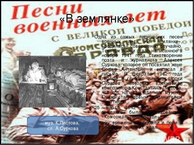 «В землянке» Одна из самых лирических песен военных лет, «В землянке», «родилась» совершенно случайно. Текстом песни стало написанное в ноябре 1941 года стихотворение поэта и журналиста Алексея Суркова, которое он посвятил жене Софье Антоновне и нап…