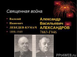 Священная война Василий Иванович ЛЕБЕДЕВ-КУМАЧ 1898-1949 Александр Васильевич АЛ