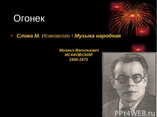 Огонек Михаил Васильевич ИСАКОВСКИЙ 1900-1973 Слова М. Исаковсого \ Музыка народ
