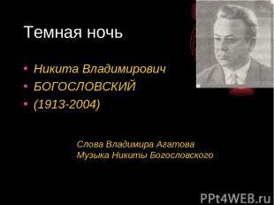 Темная ночь Никита Владимирович БОГОСЛОВСКИЙ (1913-2004) Слова Владимира Агатова