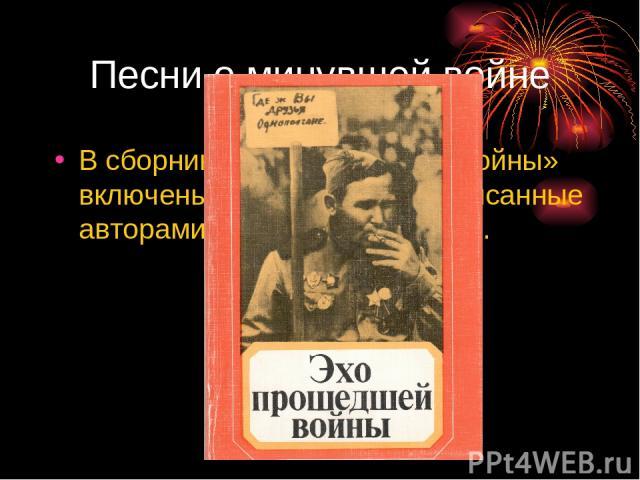 Песни о минувшей войне В сборник «Эхо прошедшей войны» включены песни о войне, написанные авторами уже в мирное время.