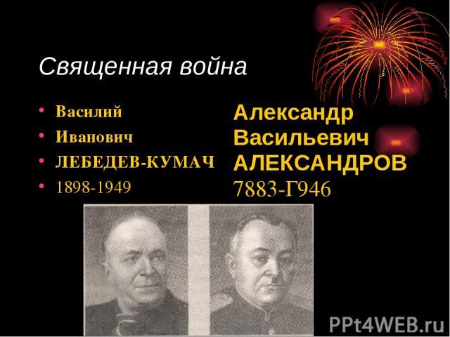 Священная война Василий Иванович ЛЕБЕДЕВ-КУМАЧ 1898-1949 Александр Васильевич АЛЕКСАНДРОВ 7883-Г946
