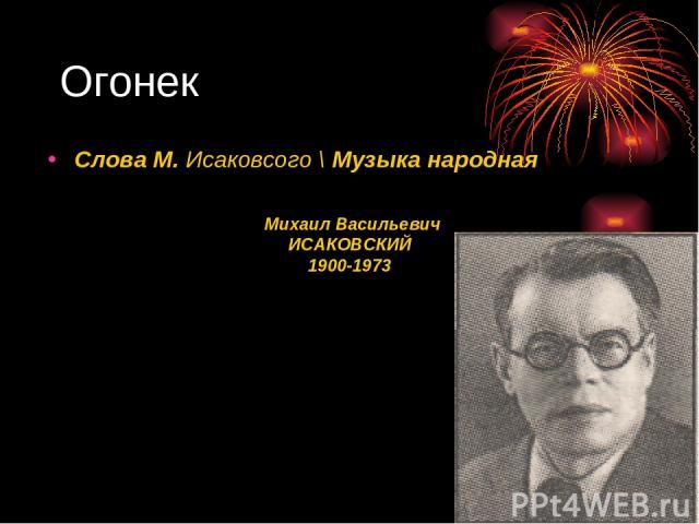Огонек Михаил Васильевич ИСАКОВСКИЙ 1900-1973 Слова М. Исаковсого \ Музыка народная
