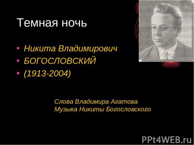 Темная ночь Никита Владимирович БОГОСЛОВСКИЙ (1913-2004) Слова Владимира Агатова Музыка Никиты Богословского