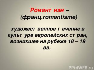 Романтизм – (франц.romantisme) художественное течение в культуре европейских стр