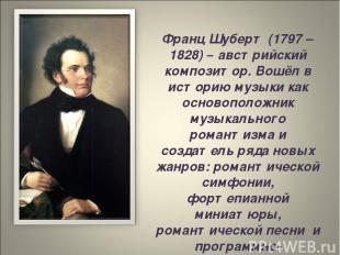 Франц Шуберт (1797 – 1828) – австрийский композитор. Вошёл в историю музыки как