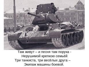 Там живут – и песня там порука - Нерушимой крепкою семьёй Три танкиста, три весё