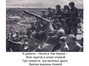 И добили – песня в том порука – Всех врагов в атаке огневой Три танкиста, три ве