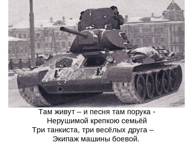 Там живут – и песня там порука - Нерушимой крепкою семьёй Три танкиста, три весёлых друга – Экипаж машины боевой.
